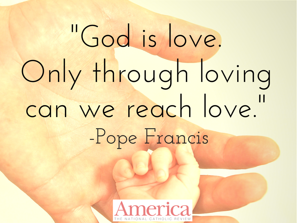 Pope Francis Love Lets Us Reach Through Our Love For Our Neighbor We Can Get To Know Who Is Love Only Through Loving Can We Reach Love